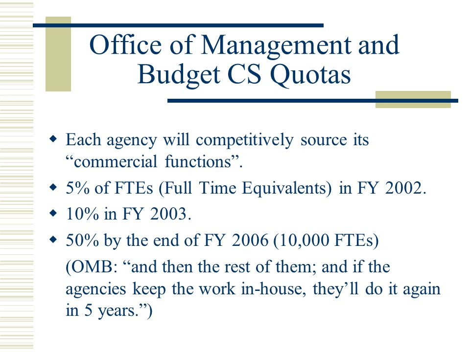 Office of Management and Budget CS Quotas  Each agency will competitively source its commercial functions .