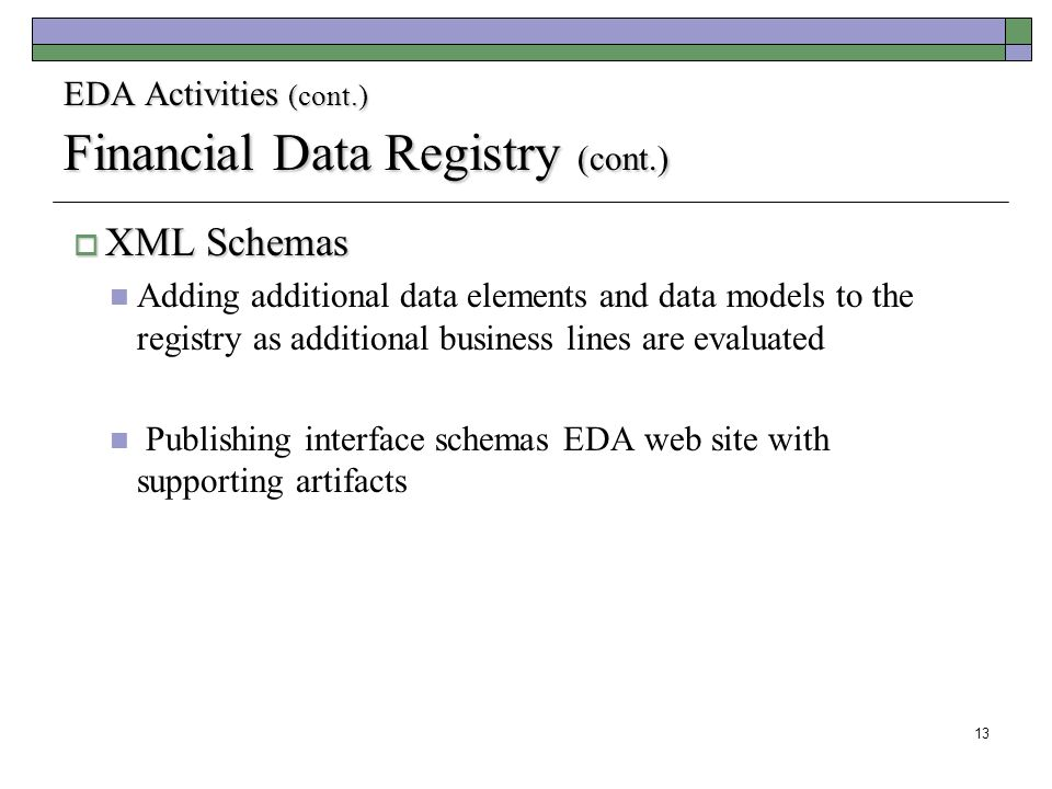 13 EDA Activities (cont.) Financial Data Registry (cont.)  XML Schemas Adding additional data elements and data models to the registry as additional business lines are evaluated Publishing interface schemas EDA web site with supporting artifacts