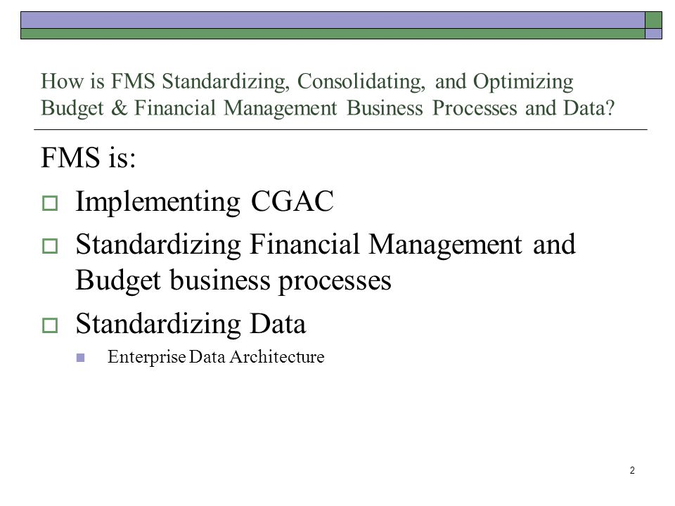 3 Implementing CGAC Converting to the Common Government-wide Accounting Classification (CGAC) Structure at FMS =  Converting Data from the 2 digit Department Regular codes to 3 digit Agency Identifier codes  Adding Bureau Codes that match with the OMB's Bureau codes to align FMS reports with the Budget  Timeline for CGAC Conversion project = current to 2011+