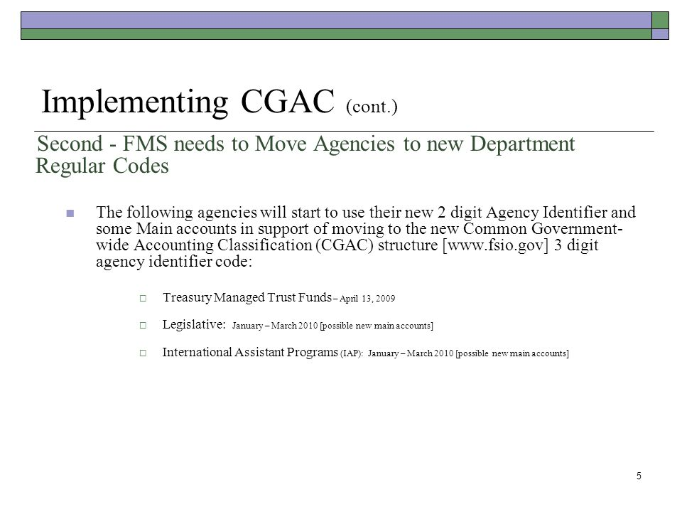 5 Implementing CGAC (cont.) Second - FMS needs to Move Agencies to new Department Regular Codes The following agencies will start to use their new 2 digit Agency Identifier and some Main accounts in support of moving to the new Common Government- wide Accounting Classification (CGAC) structure [www.fsio.gov] 3 digit agency identifier code:  Treasury Managed Trust Funds – April 13, 2009  Legislative: January – March 2010 [possible new main accounts]  International Assistant Programs (IAP): January – March 2010 [possible new main accounts]