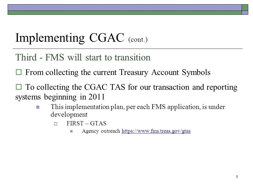 6 Implementing CGAC (cont.) Third - FMS will start to transition  From collecting the current Treasury Account Symbols  To collecting the CGAC TAS for our transaction and reporting systems beginning in 2011 This implementation plan, per each FMS application, is under development  FIRST – GTAS Agency outreach https://www.fms.treas.gov/gtashttps://www.fms.treas.gov/gtas