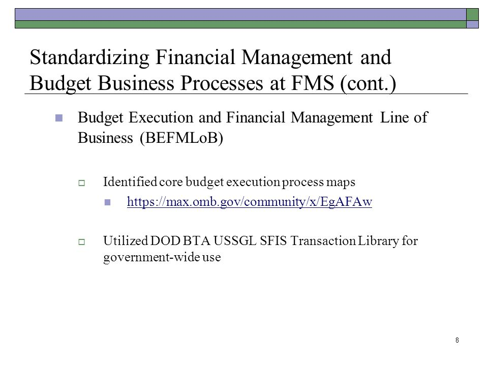 8 Standardizing Financial Management and Budget Business Processes at FMS (cont.) Budget Execution and Financial Management Line of Business (BEFMLoB)  Identified core budget execution process maps https://max.omb.gov/community/x/EgAFAw  Utilized DOD BTA USSGL SFIS Transaction Library for government-wide use
