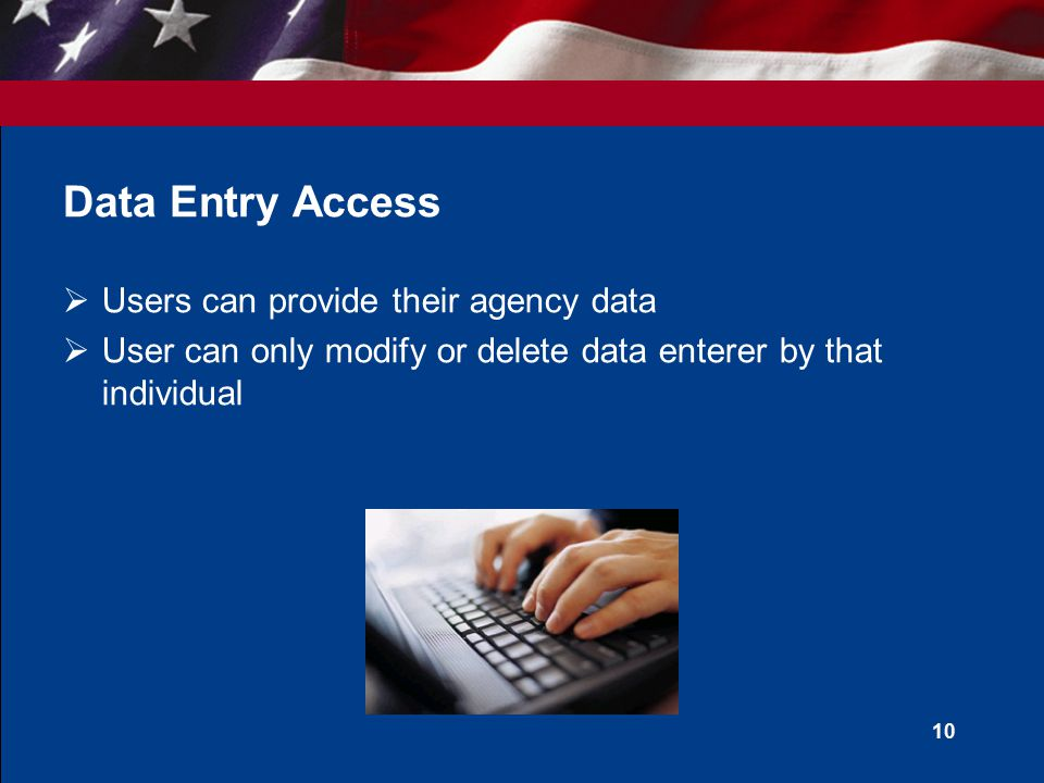 Data Entry Access  Users can provide their agency data  User can only modify or delete data enterer by that individual 10