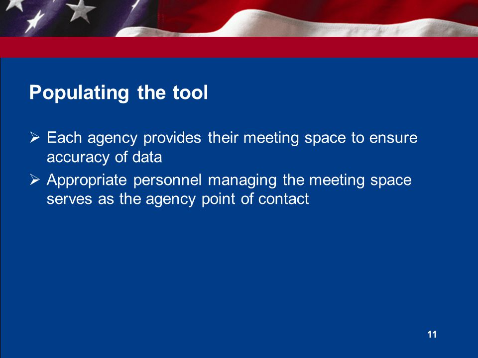 Populating the tool  Each agency provides their meeting space to ensure accuracy of data  Appropriate personnel managing the meeting space serves as the agency point of contact 11