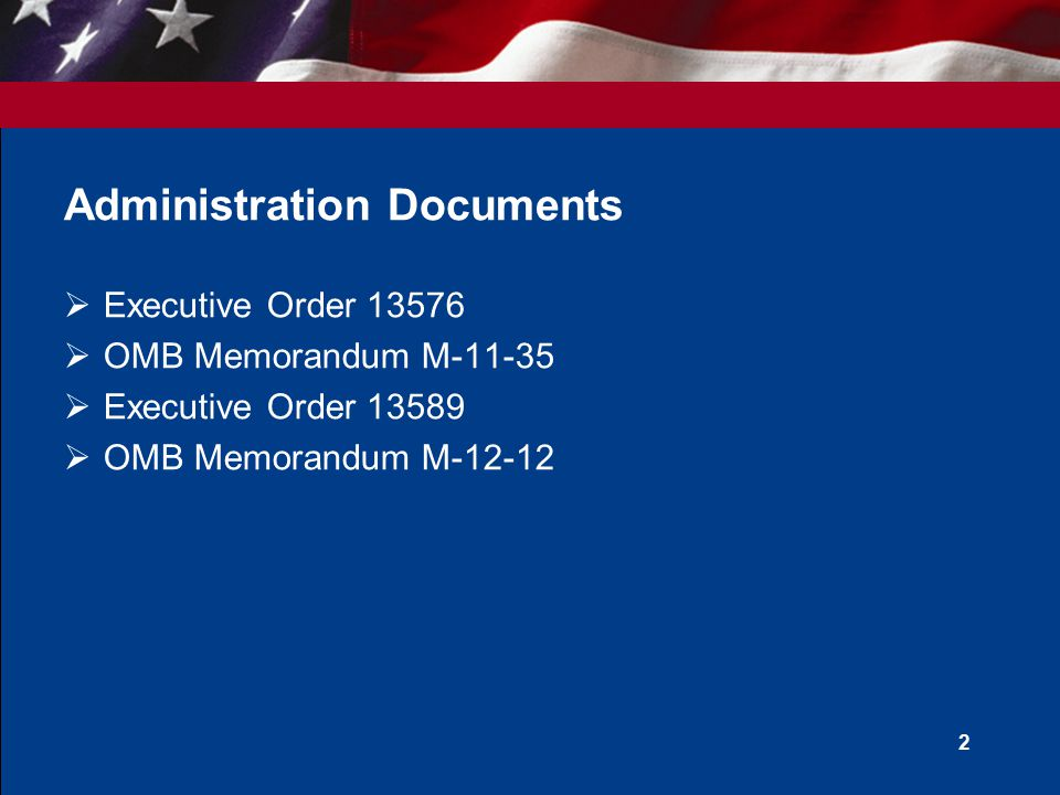Administration Documents  Executive Order 13576  OMB Memorandum M-11-35  Executive Order 13589  OMB Memorandum M-12-12 2