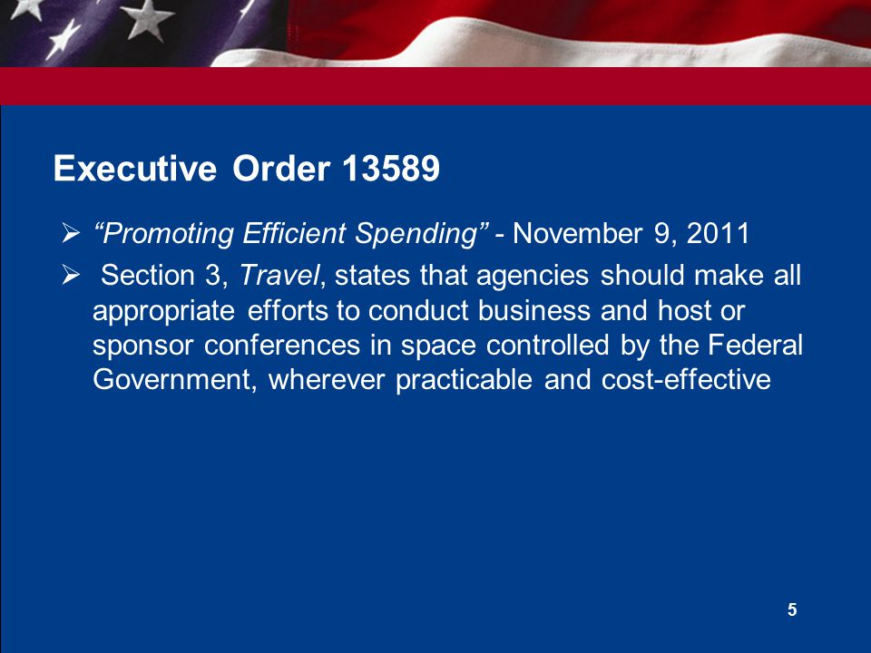  Promoting Efficient Spending - November 9, 2011  Section 3, Travel, states that agencies should make all appropriate efforts to conduct business and host or sponsor conferences in space controlled by the Federal Government, wherever practicable and cost-effective 5 Executive Order 13589