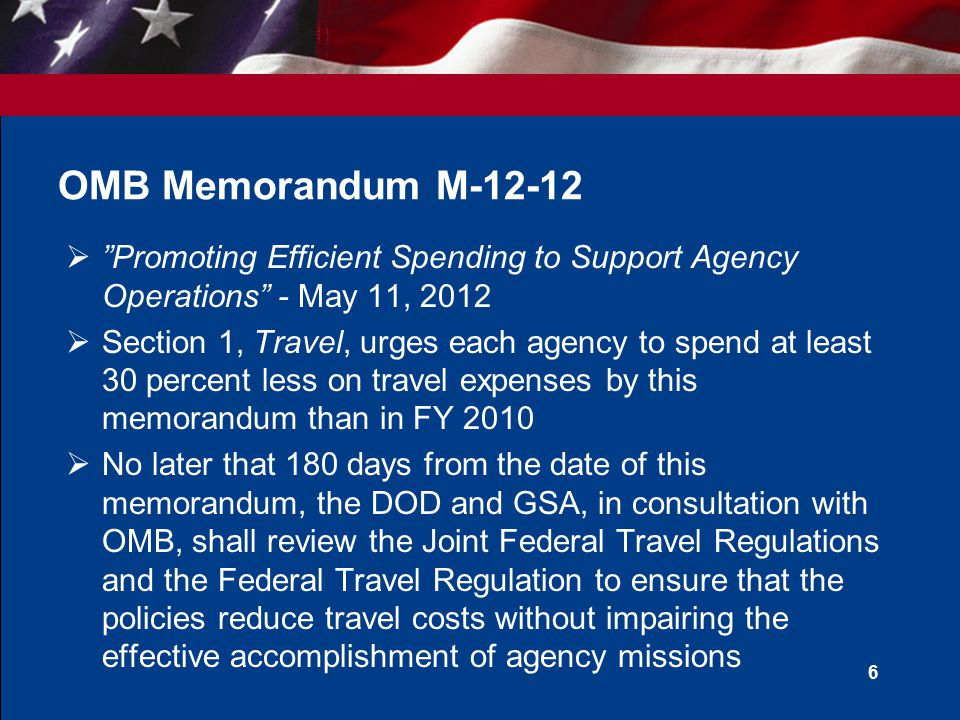  Promoting Efficient Spending to Support Agency Operations - May 11, 2012  Section 1, Travel, urges each agency to spend at least 30 percent less on travel expenses by this memorandum than in FY 2010  No later that 180 days from the date of this memorandum, the DOD and GSA, in consultation with OMB, shall review the Joint Federal Travel Regulations and the Federal Travel Regulation to ensure that the policies reduce travel costs without impairing the effective accomplishment of agency missions 6 OMB Memorandum M-12-12