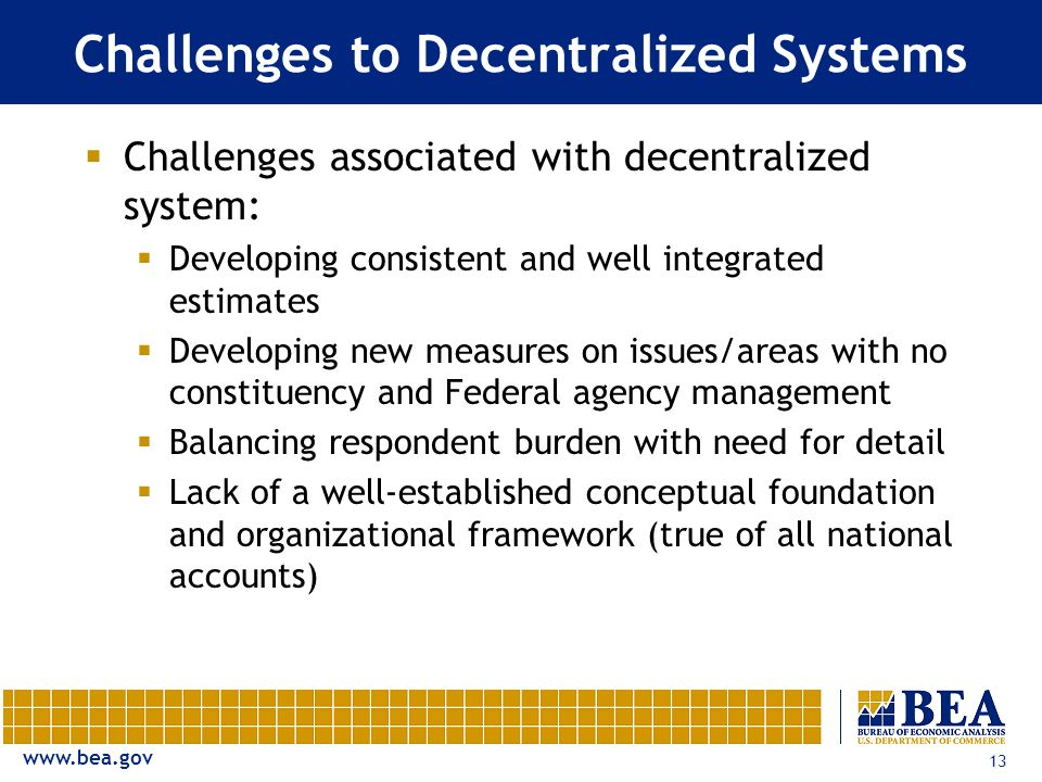 www.bea.gov 13 Challenges to Decentralized Systems  Challenges associated with decentralized system:  Developing consistent and well integrated estimates  Developing new measures on issues/areas with no constituency and Federal agency management  Balancing respondent burden with need for detail  Lack of a well-established conceptual foundation and organizational framework (true of all national accounts)