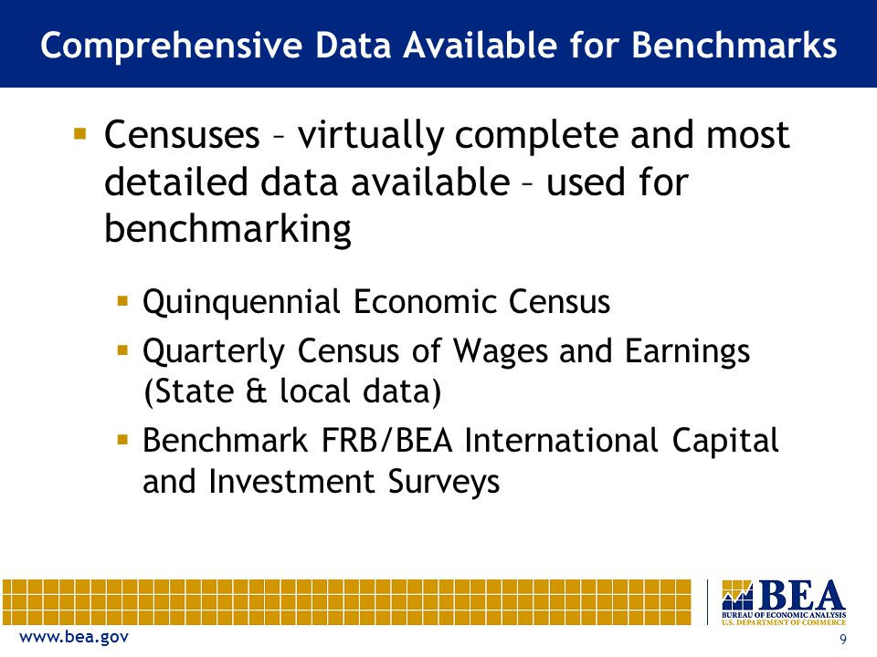 www.bea.gov 9 Comprehensive Data Available for Benchmarks  Censuses – virtually complete and most detailed data available – used for benchmarking  Quinquennial Economic Census  Quarterly Census of Wages and Earnings (State & local data)  Benchmark FRB/BEA International Capital and Investment Surveys