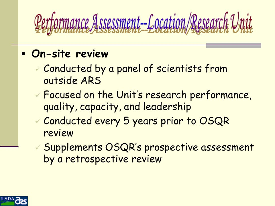  On-site review Conducted by a panel of scientists from outside ARS Focused on the Unit's research performance, quality, capacity, and leadership Con