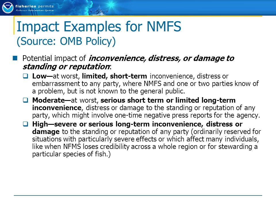 Impact Examples for NMFS (Source: OMB Policy) Potential impact of inconvenience, distress, or damage to standing or reputation:  Low—at worst, limited, short-term inconvenience, distress or embarrassment to any party, where NMFS and one or two parties know of a problem, but is not known to the general public.