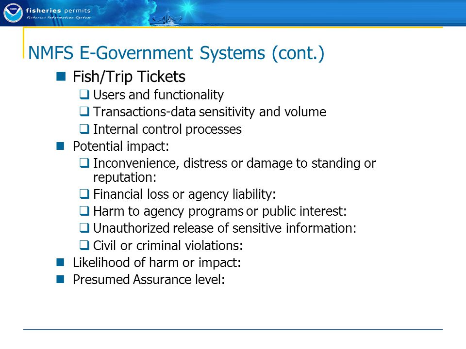 NMFS E-Government Systems (cont.) Fish/Trip Tickets  Users and functionality  Transactions-data sensitivity and volume  Internal control processes Potential impact:  Inconvenience, distress or damage to standing or reputation:  Financial loss or agency liability:  Harm to agency programs or public interest:  Unauthorized release of sensitive information:  Civil or criminal violations: Likelihood of harm or impact: Presumed Assurance level: