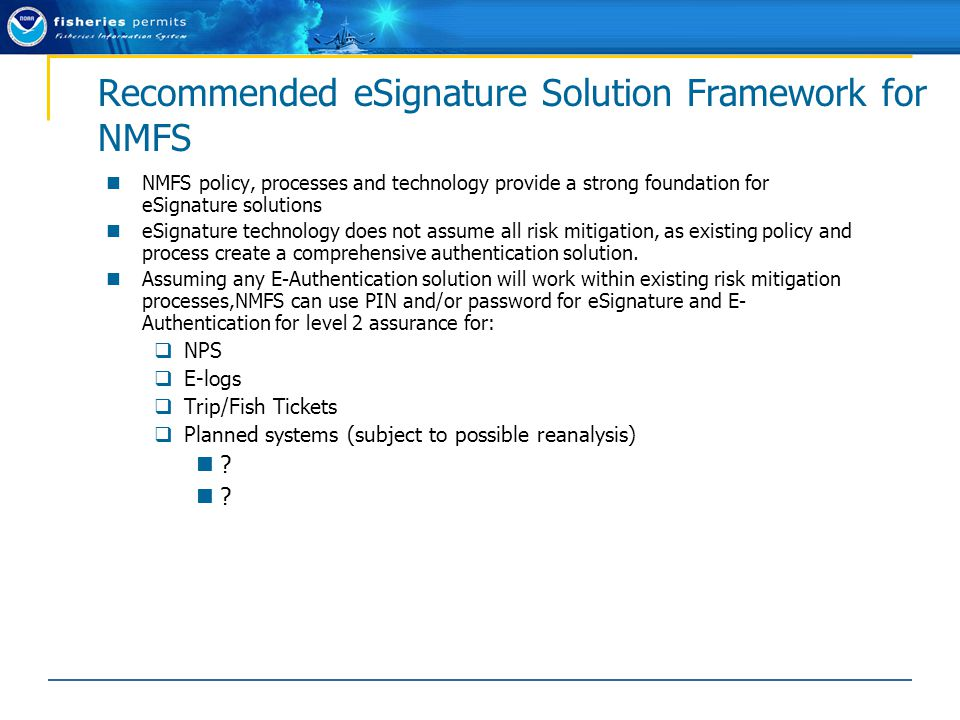 Recommended eSignature Solution Framework for NMFS NMFS policy, processes and technology provide a strong foundation for eSignature solutions eSignature technology does not assume all risk mitigation, as existing policy and process create a comprehensive authentication solution.