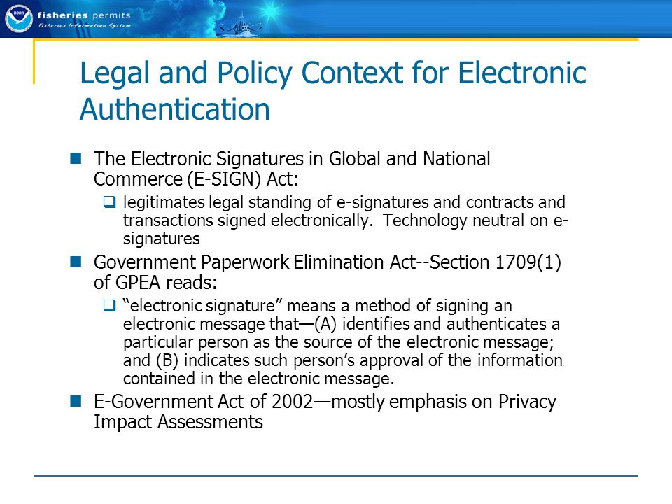 Legal and Policy Context for Electronic Authentication The Electronic Signatures in Global and National Commerce (E-SIGN) Act:  legitimates legal standing of e-signatures and contracts and transactions signed electronically.