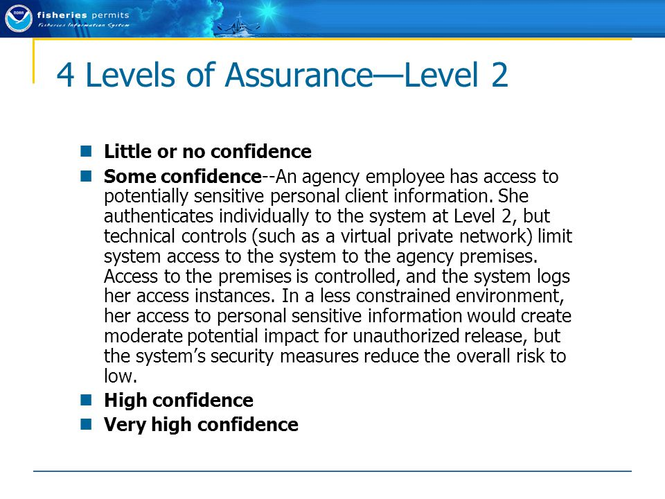4 Levels of Assurance—Level 2 Little or no confidence Some confidence--An agency employee has access to potentially sensitive personal client information.
