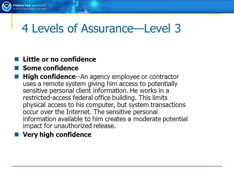 4 Levels of Assurance—Level 3 Little or no confidence Some confidence High confidence--An agency employee or contractor uses a remote system giving him access to potentially sensitive personal client information.