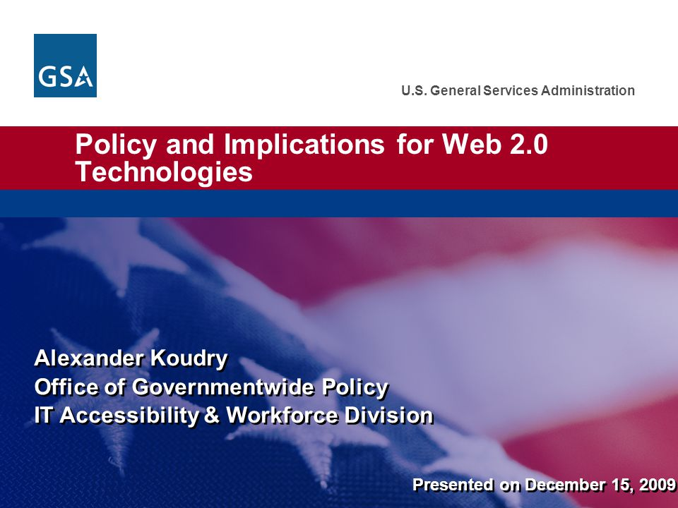 U.S. General Services Administration Policy and Implications for Web 2.0 Technologies Alexander Koudry Office of Governmentwide Policy IT Accessibilit