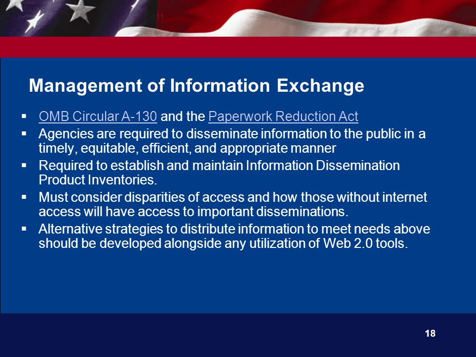 18 Management of Information Exchange  OMB Circular A-130 and the Paperwork Reduction Act OMB Circular A-130Paperwork Reduction Act  Agencies are required to disseminate information to the public in a timely, equitable, efficient, and appropriate manner  Required to establish and maintain Information Dissemination Product Inventories.
