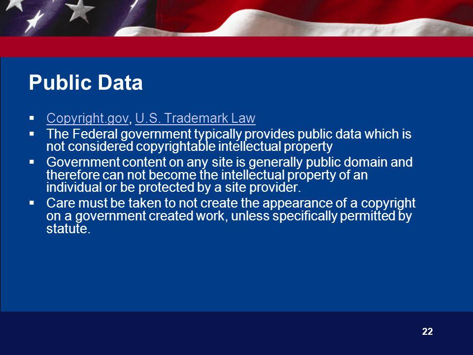 22 Public Data  Copyright.gov, U.S. Trademark Law Copyright.govU.S. Trademark Law  The Federal government typically provides public data which is no