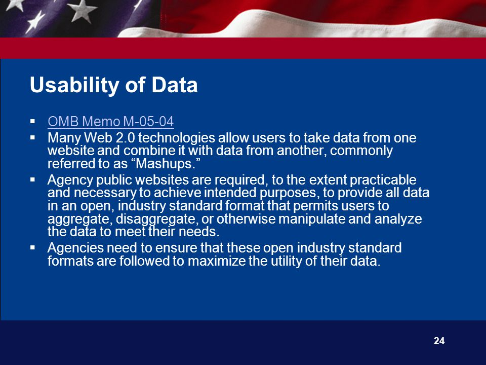 24 Usability of Data  OMB Memo M-05-04 OMB Memo M-05-04  Many Web 2.0 technologies allow users to take data from one website and combine it with data from another, commonly referred to as Mashups.  Agency public websites are required, to the extent practicable and necessary to achieve intended purposes, to provide all data in an open, industry standard format that permits users to aggregate, disaggregate, or otherwise manipulate and analyze the data to meet their needs.