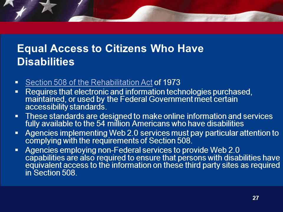 27 Equal Access to Citizens Who Have Disabilities  Section 508 of the Rehabilitation Act of 1973 Section 508 of the Rehabilitation Act  Requires that electronic and information technologies purchased, maintained, or used by the Federal Government meet certain accessibility standards.