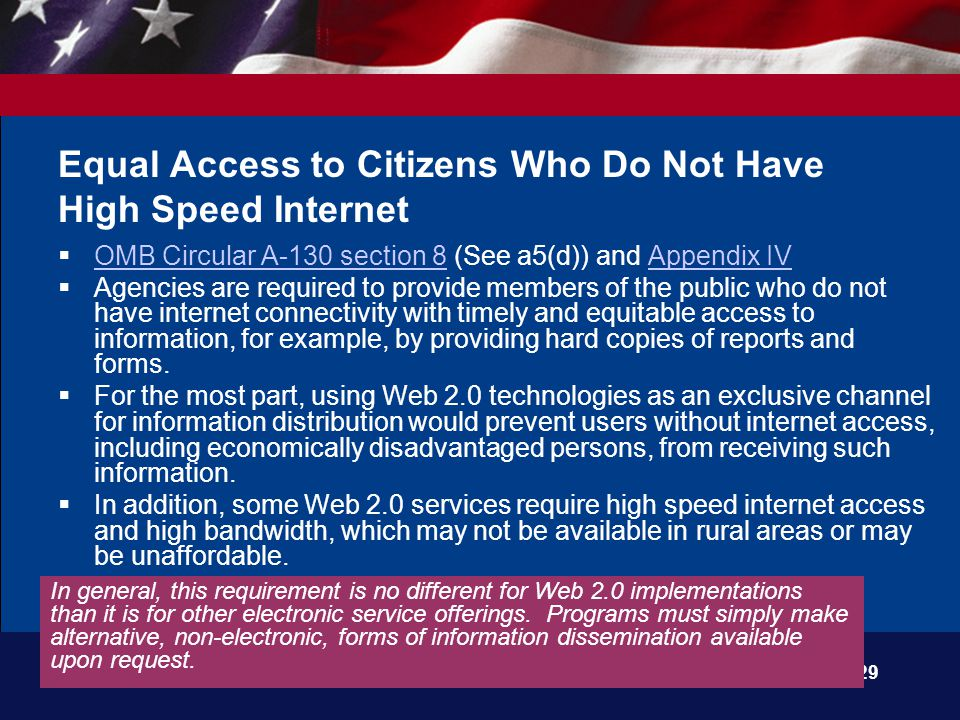 29 Equal Access to Citizens Who Do Not Have High Speed Internet  OMB Circular A-130 section 8 (See a5(d)) and Appendix IV OMB Circular A-130 section 8Appendix IV  Agencies are required to provide members of the public who do not have internet connectivity with timely and equitable access to information, for example, by providing hard copies of reports and forms.