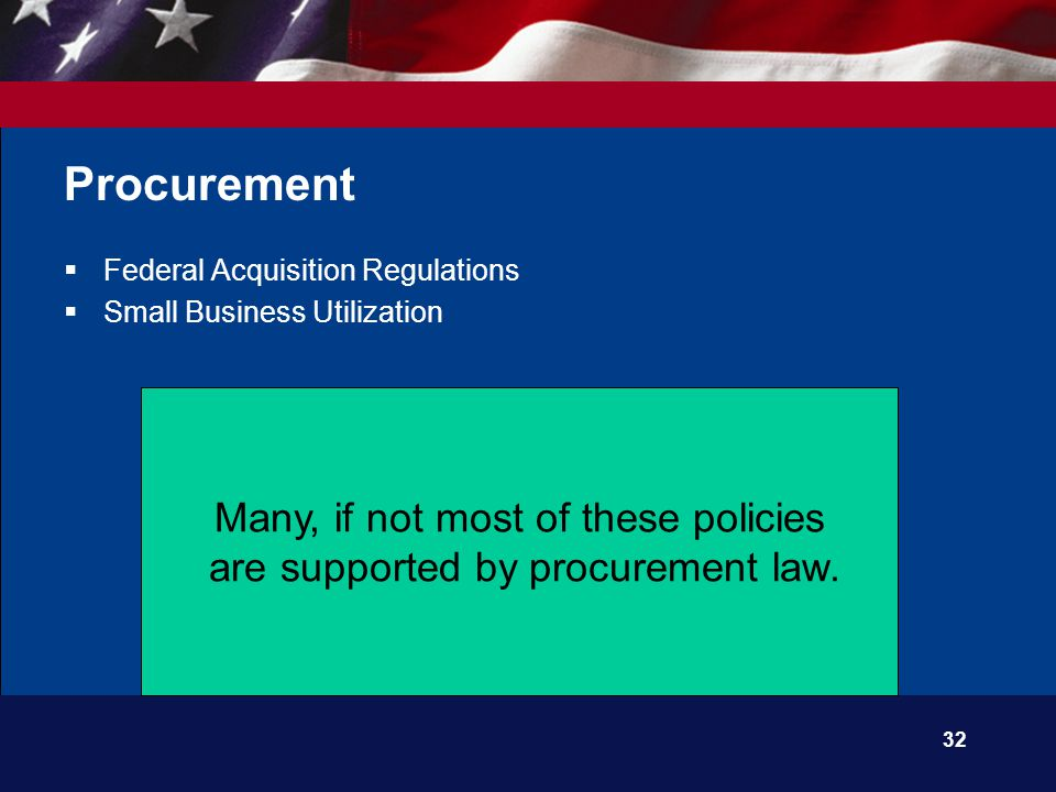 32 Procurement  Federal Acquisition Regulations  Small Business Utilization Many, if not most of these policies are supported by procurement law.