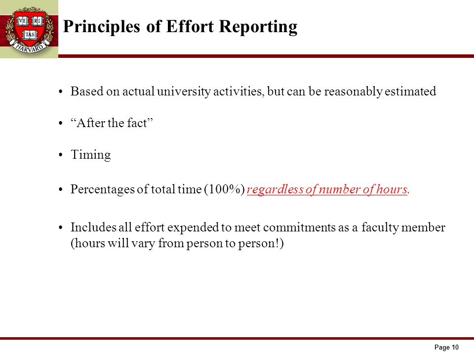 Page 10 Principles of Effort Reporting Based on actual university activities, but can be reasonably estimated After the fact Timing Percentages of total time (100%) regardless of number of hours.