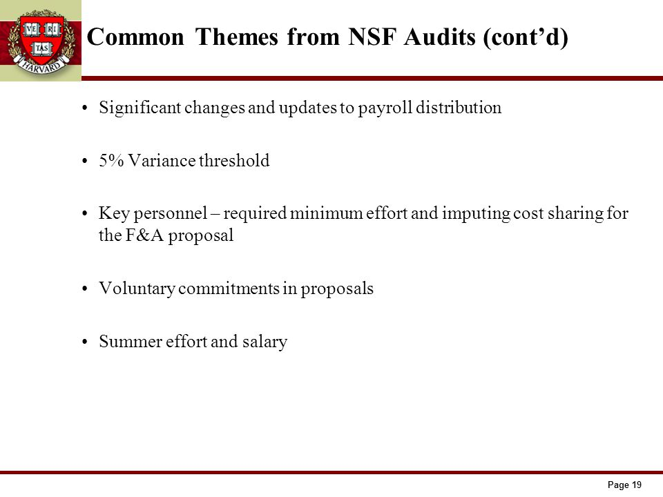 Page 19 Common Themes from NSF Audits (cont'd) Significant changes and updates to payroll distribution 5% Variance threshold Key personnel – required minimum effort and imputing cost sharing for the F&A proposal Voluntary commitments in proposals Summer effort and salary