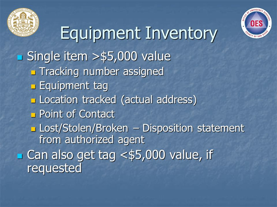 Equipment Inventory Single item >$5,000 value Single item >$5,000 value Tracking number assigned Tracking number assigned Equipment tag Equipment tag Location tracked (actual address) Location tracked (actual address) Point of Contact Point of Contact Lost/Stolen/Broken – Disposition statement from authorized agent Lost/Stolen/Broken – Disposition statement from authorized agent Can also get tag <$5,000 value, if requested Can also get tag <$5,000 value, if requested