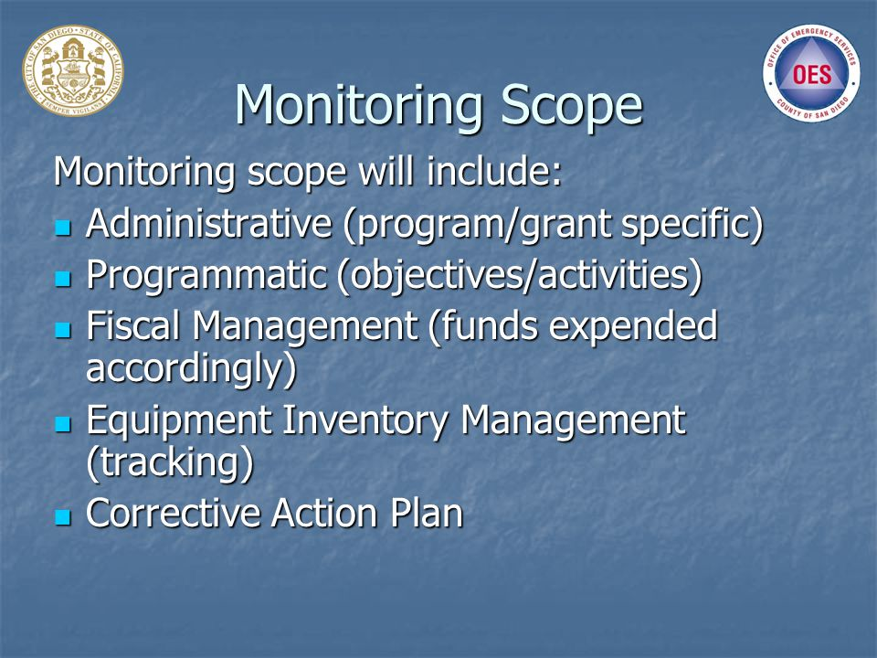 Monitoring Scope Monitoring scope will include: Administrative (program/grant specific) Administrative (program/grant specific) Programmatic (objectives/activities) Programmatic (objectives/activities) Fiscal Management (funds expended accordingly) Fiscal Management (funds expended accordingly) Equipment Inventory Management (tracking) Equipment Inventory Management (tracking) Corrective Action Plan Corrective Action Plan