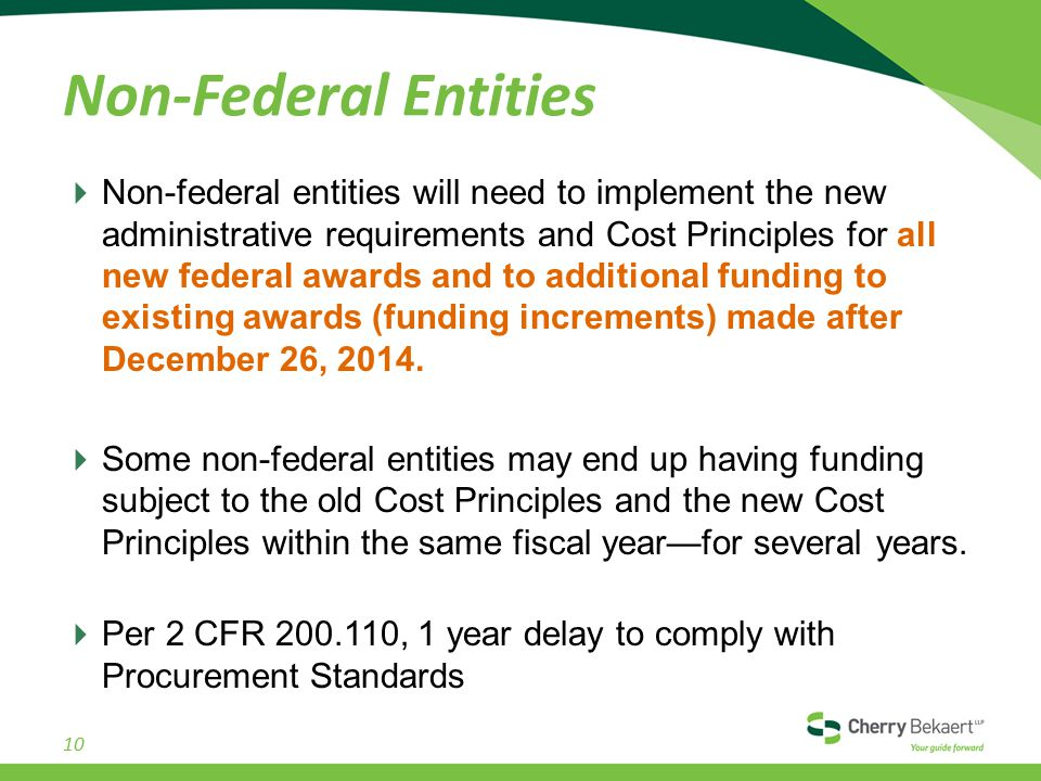 Non-Federal Entities  Non-federal entities will need to implement the new administrative requirements and Cost Principles for all new federal awards and to additional funding to existing awards (funding increments) made after December 26, 2014.