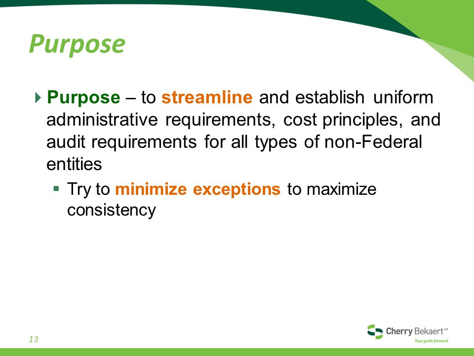 Purpose  Purpose – to streamline and establish uniform administrative requirements, cost principles, and audit requirements for all types of non-Federal entities  Try to minimize exceptions to maximize consistency 13