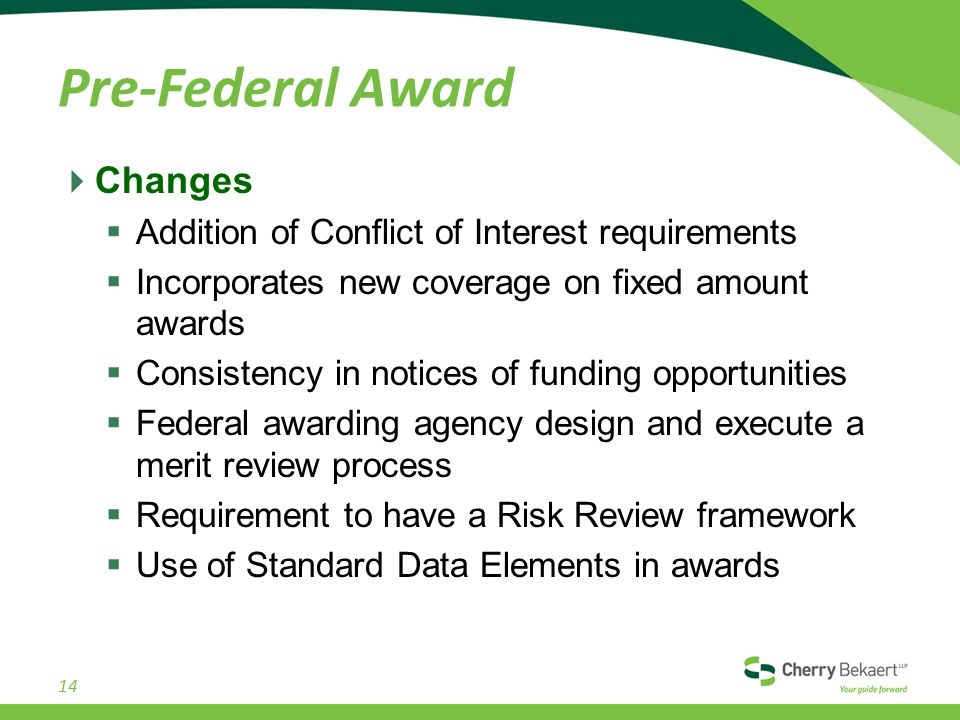 Pre-Federal Award  Changes  Addition of Conflict of Interest requirements  Incorporates new coverage on fixed amount awards  Consistency in notices of funding opportunities  Federal awarding agency design and execute a merit review process  Requirement to have a Risk Review framework  Use of Standard Data Elements in awards 14