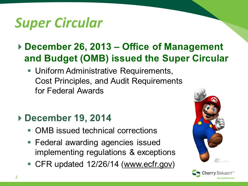 Super Circular  December 26, 2013 – Office of Management and Budget (OMB) issued the Super Circular  Uniform Administrative Requirements, Cost Principles, and Audit Requirements for Federal Awards  December 19, 2014  OMB issued technical corrections  Federal awarding agencies issued implementing regulations & exceptions  CFR updated 12/26/14 (www.ecfr.gov) 3