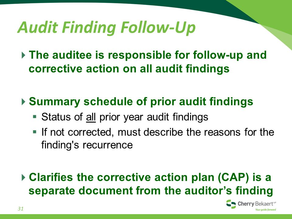 Audit Finding Follow-Up  The auditee is responsible for follow-up and corrective action on all audit findings  Summary schedule of prior audit findings  Status of all prior year audit findings  If not corrected, must describe the reasons for the finding s recurrence  Clarifies the corrective action plan (CAP) is a separate document from the auditor's finding 31
