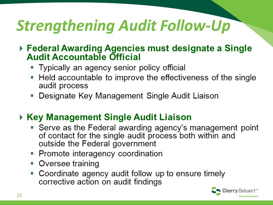 Strengthening Audit Follow-Up  Federal Awarding Agencies must designate a Single Audit Accountable Official  Typically an agency senior policy official  Held accountable to improve the effectiveness of the single audit process  Designate Key Management Single Audit Liaison  Key Management Single Audit Liaison  Serve as the Federal awarding agency s management point of contact for the single audit process both within and outside the Federal government  Promote interagency coordination  Oversee training  Coordinate agency audit follow up to ensure timely corrective action on audit findings 35