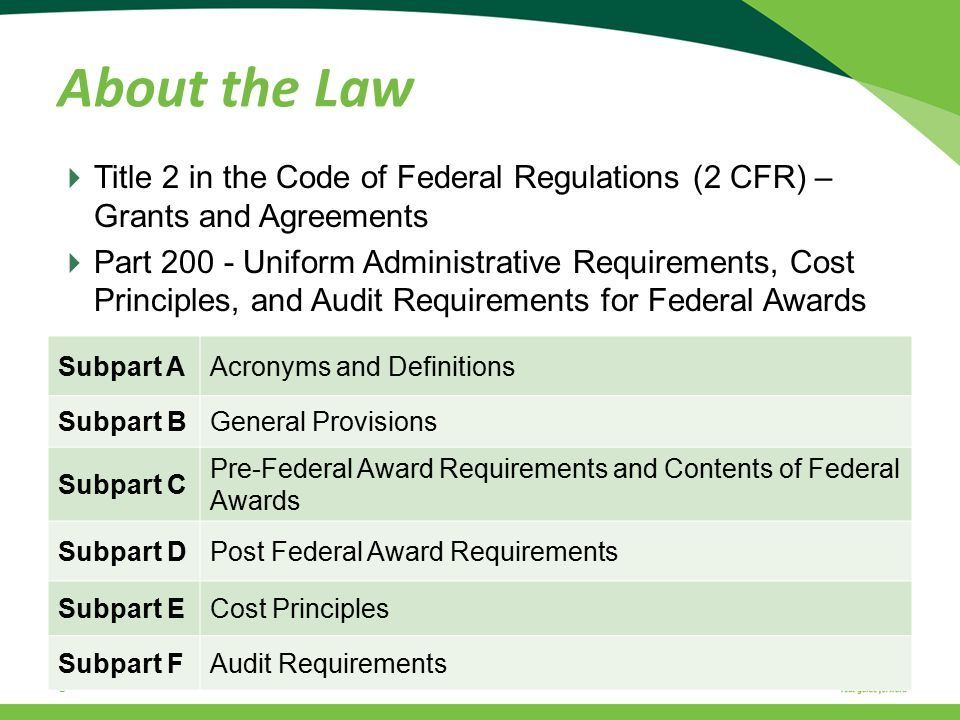  Title 2 in the Code of Federal Regulations (2 CFR) – Grants and Agreements  Part 200 - Uniform Administrative Requirements, Cost Principles, and Audit Requirements for Federal Awards 6 About the Law Subpart AAcronyms and Definitions Subpart BGeneral Provisions Subpart C Pre-Federal Award Requirements and Contents of Federal Awards Subpart DPost Federal Award Requirements Subpart ECost Principles Subpart FAudit Requirements