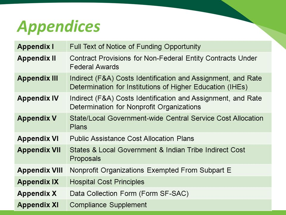 Appendix IFull Text of Notice of Funding Opportunity Appendix IIContract Provisions for Non-Federal Entity Contracts Under Federal Awards Appendix IIIIndirect (F&A) Costs Identification and Assignment, and Rate Determination for Institutions of Higher Education (IHEs) Appendix IVIndirect (F&A) Costs Identification and Assignment, and Rate Determination for Nonprofit Organizations Appendix VState/Local Government-wide Central Service Cost Allocation Plans Appendix VIPublic Assistance Cost Allocation Plans Appendix VIIStates & Local Government & Indian Tribe Indirect Cost Proposals Appendix VIIINonprofit Organizations Exempted From Subpart E Appendix IXHospital Cost Principles Appendix XData Collection Form (Form SF-SAC) Appendix XICompliance Supplement 7 Appendices