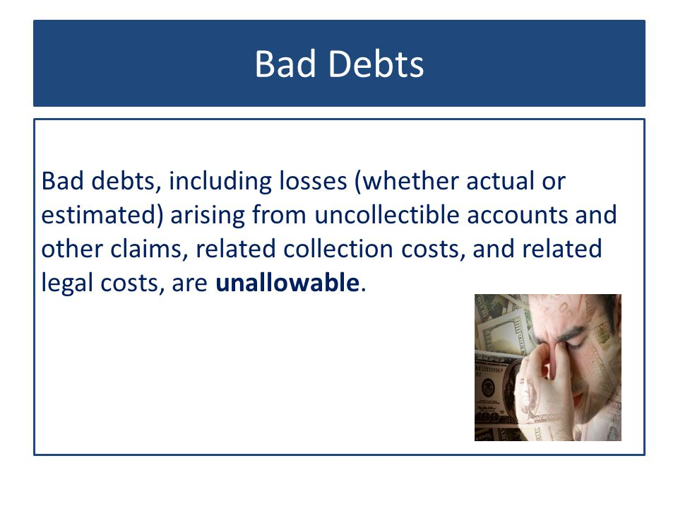 Bad Debts Bad debts, including losses (whether actual or estimated) arising from uncollectible accounts and other claims, related collection costs, and related legal costs, are unallowable.