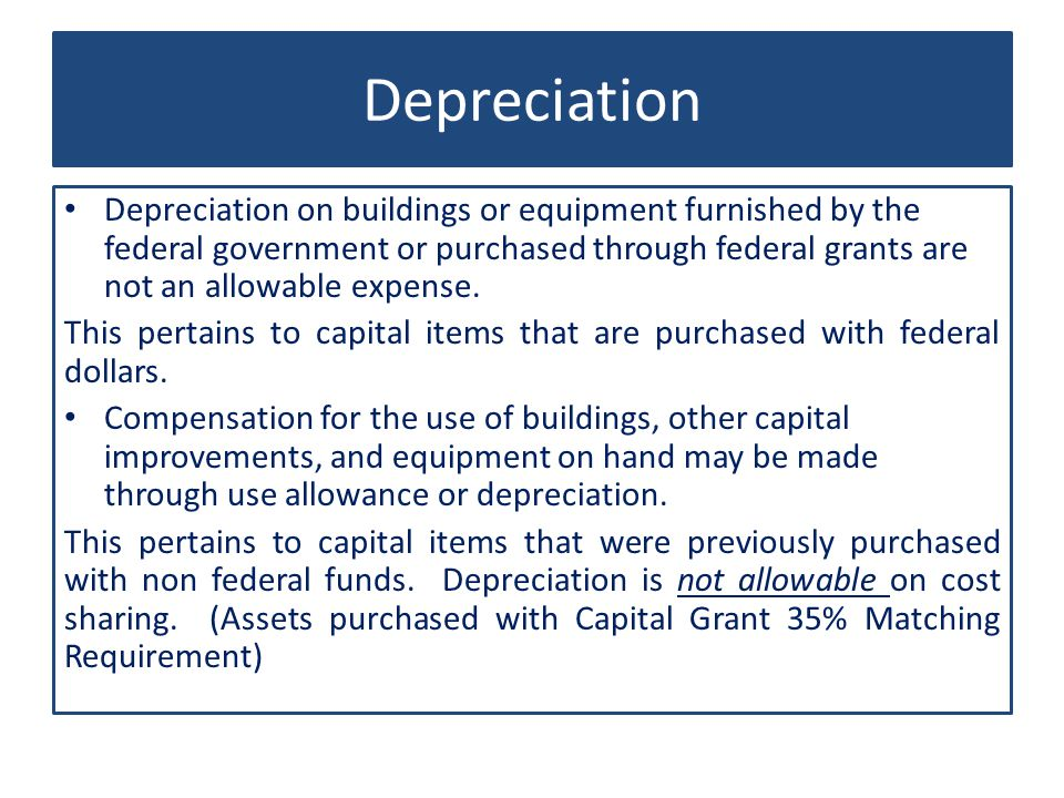 Depreciation Depreciation on buildings or equipment furnished by the federal government or purchased through federal grants are not an allowable expense.
