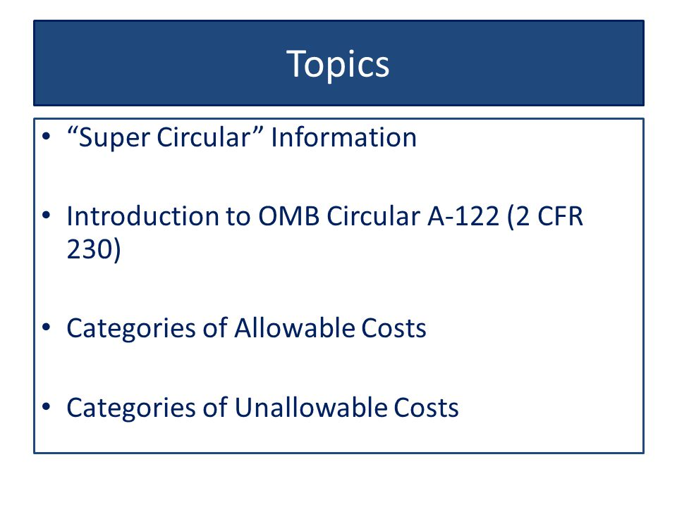Topics Super Circular Information Introduction to OMB Circular A-122 (2 CFR 230) Categories of Allowable Costs Categories of Unallowable Costs
