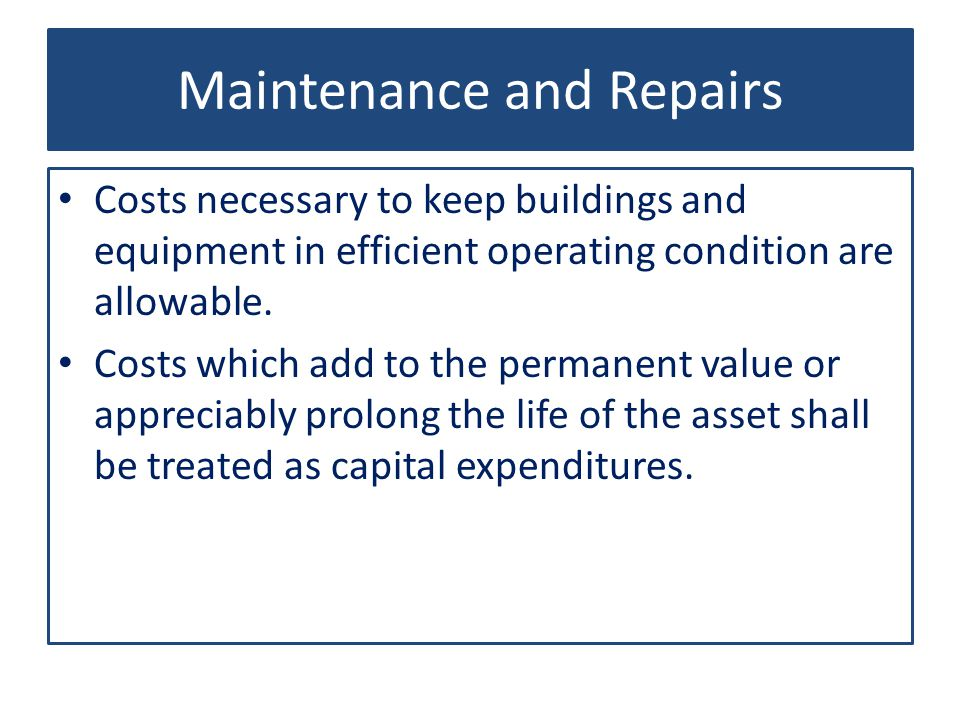 Maintenance and Repairs Costs necessary to keep buildings and equipment in efficient operating condition are allowable.