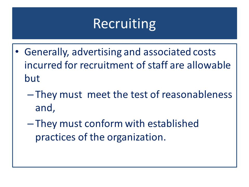 Recruiting Generally, advertising and associated costs incurred for recruitment of staff are allowable but – They must meet the test of reasonableness and, – They must conform with established practices of the organization.