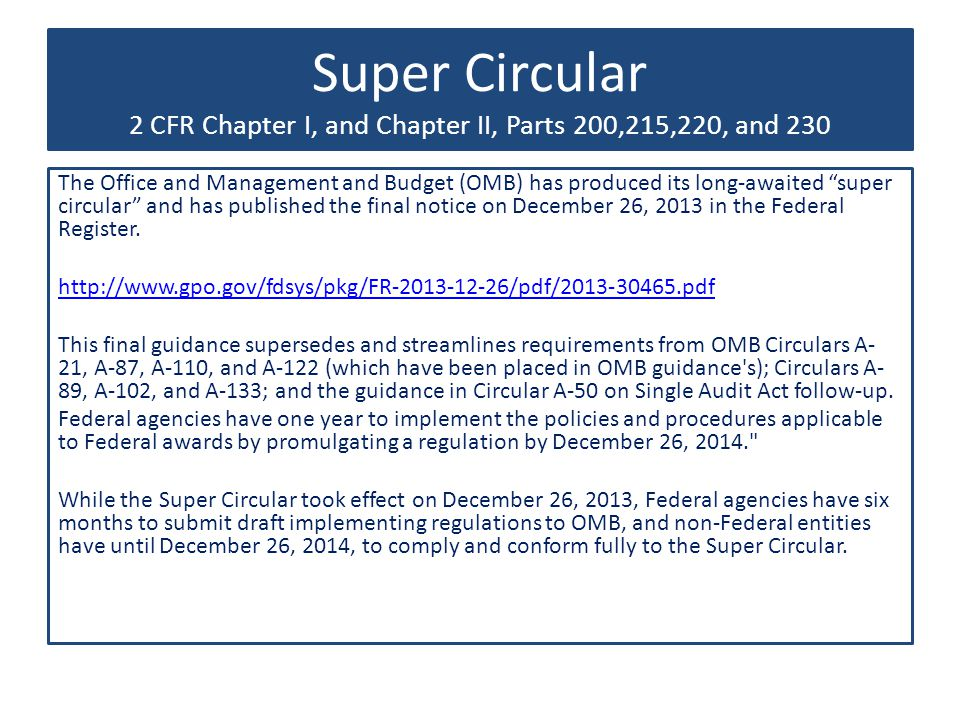 Super Circular 2 CFR Chapter I, and Chapter II, Parts 200,215,220, and 230 The Office and Management and Budget (OMB) has produced its long-awaited super circular and has published the final notice on December 26, 2013 in the Federal Register.