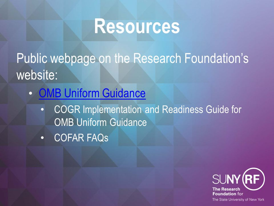Resources Public webpage on the Research Foundation's website: OMB Uniform Guidance COGR Implementation and Readiness Guide for OMB Uniform Guidance COFAR FAQs