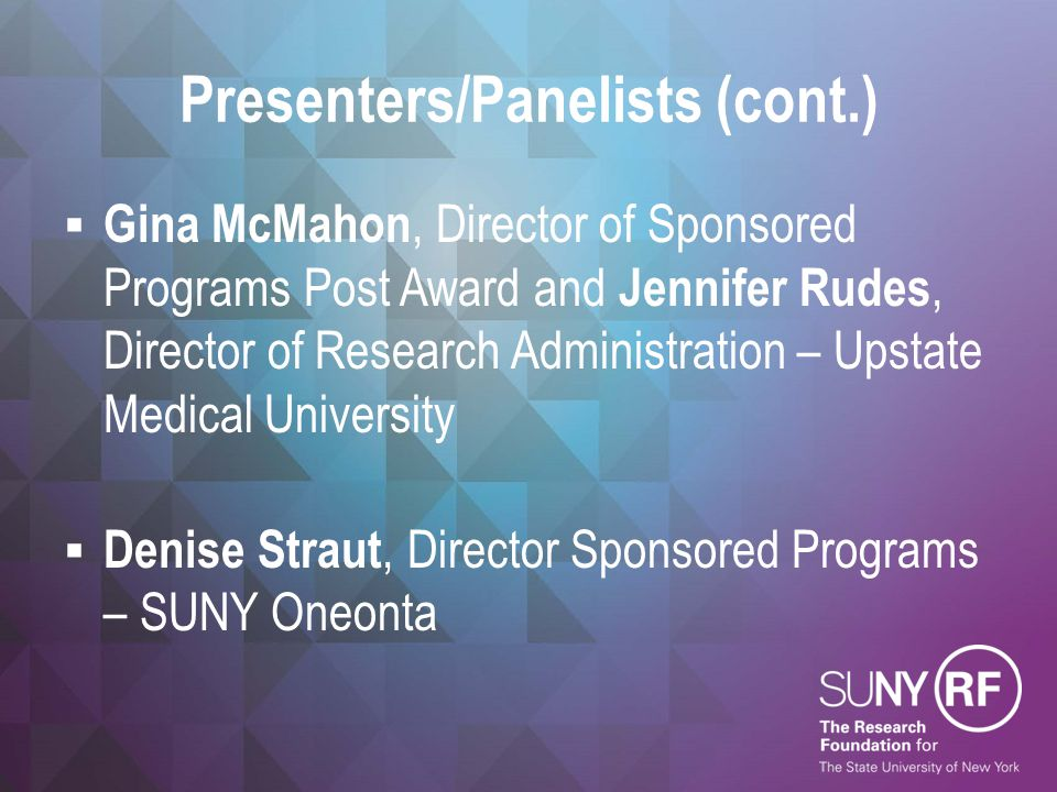 Presenters/Panelists (cont.)  Gina McMahon, Director of Sponsored Programs Post Award and Jennifer Rudes, Director of Research Administration – Upstate Medical University  Denise Straut, Director Sponsored Programs – SUNY Oneonta