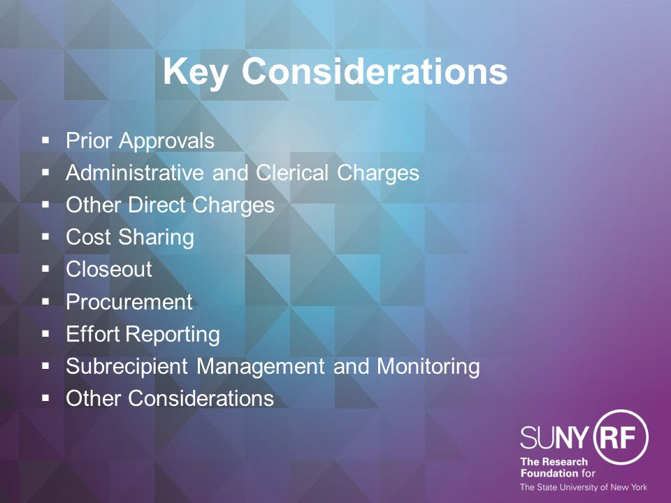 Key Considerations  Prior Approvals  Administrative and Clerical Charges  Other Direct Charges  Cost Sharing  Closeout  Procurement  Effort Reporting  Subrecipient Management and Monitoring  Other Considerations