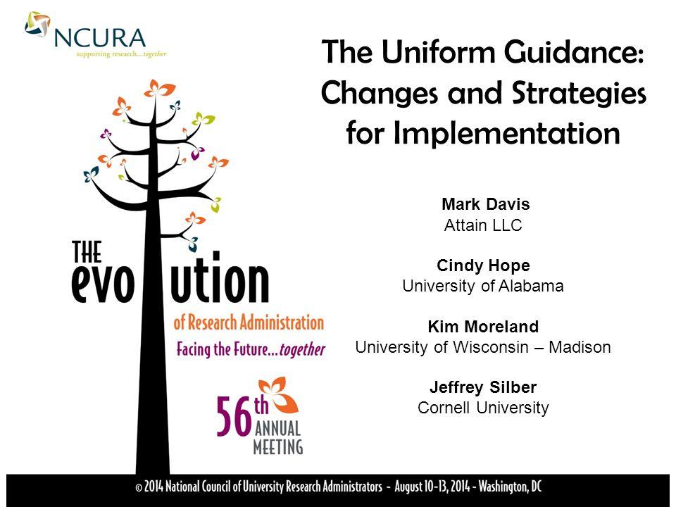 The Uniform Guidance: Changes and Strategies for Implementation Mark Davis Attain LLC Cindy Hope University of Alabama Kim Moreland University of Wisconsin – Madison Jeffrey Silber Cornell University