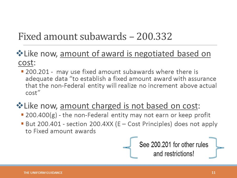 Fixed amount subawards – 200.332  Like now, amount of award is negotiated based on cost:  200.201 - may use fixed amount subawards where there is adequate data to establish a fixed amount award with assurance that the non-Federal entity will realize no increment above actual cost  Like now, amount charged is not based on cost:  200.400(g) - the non-Federal entity may not earn or keep profit  But 200.401 - section 200.4XX (E – Cost Principles) does not apply to Fixed amount awards 11 THE UNIFORM GUIDANCE